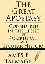 The Great Apostasy : Considered in the Light of Scriptural and Secular History - James E Talmage