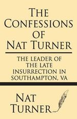 The Confessions of Nat Turner : The Leader of the Late Insurrection in Southampton, Va - Nat Turner