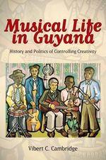 Musical Life in Guyana : History and Politics of Controlling Creativity - Vibert C Cambridge