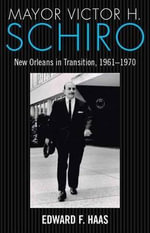 Mayor Victor H. Schiro : New Orleans in Transition, 1961 1970 - Edward F Haas
