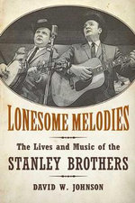 Lonesome Melodies : The Lives and Music of the Stanley Brothers - David W. Johnson
