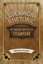 Clockwork Rhetoric : The Language and Style of Steampunk