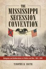 The Mississippi Secession Convention : Delegates and Deliberations in Politics and War, 1861-1865 - Timothy B Smith