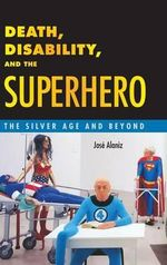 Death, Disability, and the Superhero : The Silver Age and Beyond - Josae Alaniz