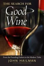 The Search for Good Wine : From the Founding Fathers to the Modern Table - John Hailman