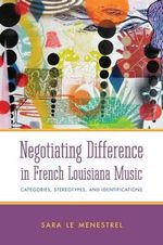 Negotiating Difference in French Louisiana Music : Categories, Stereotypes, and Identifications - Sara Le Menestrel