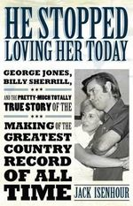 He Stopped Loving Her Today : George Jones, Billy Sherrill, and the Pretty-Much Totally True Story of the Making of the Greatest Country Record of All Time - Jack Isenhour