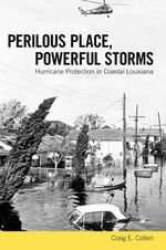 Perilous Place, Powerful Storms : Hurricane Protection in Coastal Louisiana - Craig E Colten