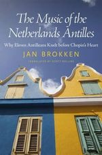 The Music of the Netherlands Antilles : Why Eleven Antilleans Knelt Before Chopin's Heart - Jan Brokken