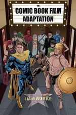 The Comic Book Film Adaptation : Exploring Modern Hollywood S Leading Genre - Liam Burke