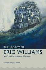 The Legacy of Eric Williams : Into the Postcolonial Moment