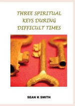 Three Spiritual Keys During Difficult Times : Second Edition - Sean K Smith
