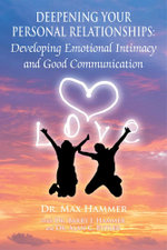Deepening Your Personal Relationships : Developing Emotional Intimacy and Good Communication - Dr Max Hammer