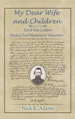 My Dear Wife and Children : Civil War Letters from a 2nd Minnesota Volunteer - Nick K Adams