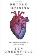 Beyond Training : Mastering Endurance, Health & Life - Ben Greenfield