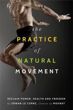 The Practice of Natural Movement : Reclaim Power, Health, and Freedom - Erwan Le Corre