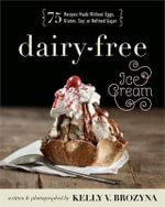 Dairy-Free Ice Cream : 75 Recipes Made Without Eggs, Gluten, Soy, or Refined Sugar - Kelly V Brozyna