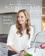 Danielle Walker's Against All Grain: Meals Made Simple : Gluten-Free, Dairy-Free, and Paleo Recipes to Make Anytime - Danielle Walker