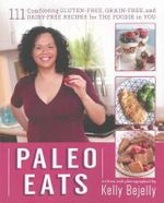 Paleo Eats : 101 Comforting Gluten-Free, Grain-Free and Dairy-Free Recipes for the Foodie in You - Kelly Bejelly