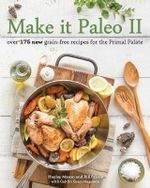 Make It Paleo II : Over 150 New Grain-Free Recipes for the Primal Palate - Bill Staley