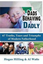 Dads Behaving Dadly : 67 Truths, Tears and Triumphs of Modern Fatherhood - Hogan Hilling
