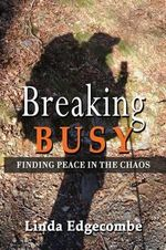 Breaking Busy : Finding Peace in the Chaos - Linda Edgecombe
