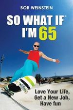 So What If I'm 65 : Love Your Life, Get a New Job, Have Fun - Bob Weinstein