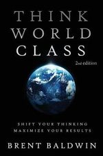 Think World Class : Shift Your Thinking - Maximize Your Results - Brent Baldwin