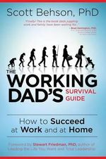 The Working Dad's Survival Guide : How to Succeed at Work and at Home - Scott Behson