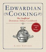 Edwardian Cooking : The Unofficial Downton Abbey Cookbook - Larry Edwards