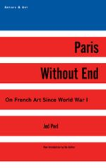 Paris Without End : On French Art Since World War I - Jed Perl