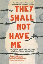 They Shall Not Have Me : The Capture, Forced Labor, and Escape of a French Prisoner in World War II - Jean Helion