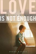 Love Is Not Enough : A Mother's Memoir of Autism, Madness, and Hope - Jenny Lexhed