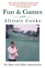 Fun & Games with Alistair Cooke : On Sport and Other Amusements - Alistair Cooke