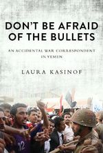 Don't be Afraid of the Bullets : An Accidental War Correspondent in Yemen - Laura Kasinof