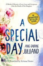 A Special Day : A Mother's Memoir of Love, Loss, and Acceptance After the Death of Her Daughter - Anne-Dauphine Julliand