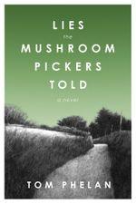 Lies the Mushroom Pickers Told : A Novel - Tom Phelan