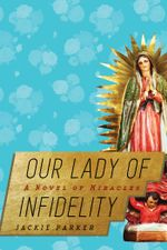 Our Lady of Infidelity : A Novel of Miracles - Jackie Parker