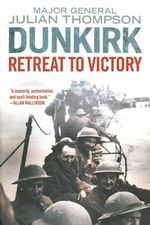 Dunkirk : Retreat to Victory - Gen Julian Thompson