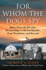 For Whom the Dogs Spy : Haiti: From the Duvalier Dictatorships to the Earthquake, Four Presidents, and Beyond - Raymond A. Joseph