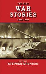 The Best War Stories Ever Told - Stephen Brennan