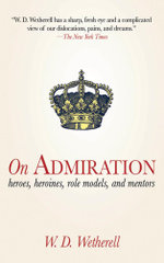 On Admiration : Heroes, Heroines, Role Models, and Mentors - W. D. Wetherell