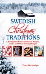 Swedish Christmas Traditions : A Smorgasbord of Scandinavian Recipes, Crafts, and Other Holiday Delights - Ernst Kirchsteiger