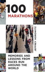100 Marathons : Memories and Lessons from Races Run around the World - Jeffrey Horowitz