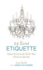 24 Karat Etiquette : Advice from the Founder of Beverly Hills Manners - Lisa Gache