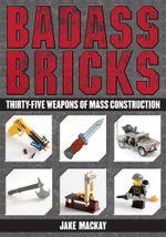 Badass Bricks : Thirty-Five Weapons of Mass Construction - Jake Mackay