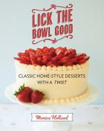 Lick the Bowl Good : Classic Home-Style Desserts with a Twist - Monica Holland