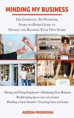Minding My Business : The Complete, No-Nonsense, Start-to-Finish Guide to Owning and Running Your Own Store - Adeena Mignogna