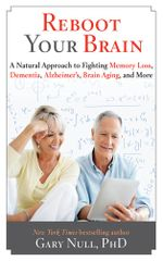 Reboot Your Brain : A Natural Approach to Fight Memory Loss, Dementia, - Gary Null
