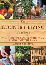 The Country Living Handbook : A Back-To-Basics Guide to Living Off the Land - Abigail R Gehring